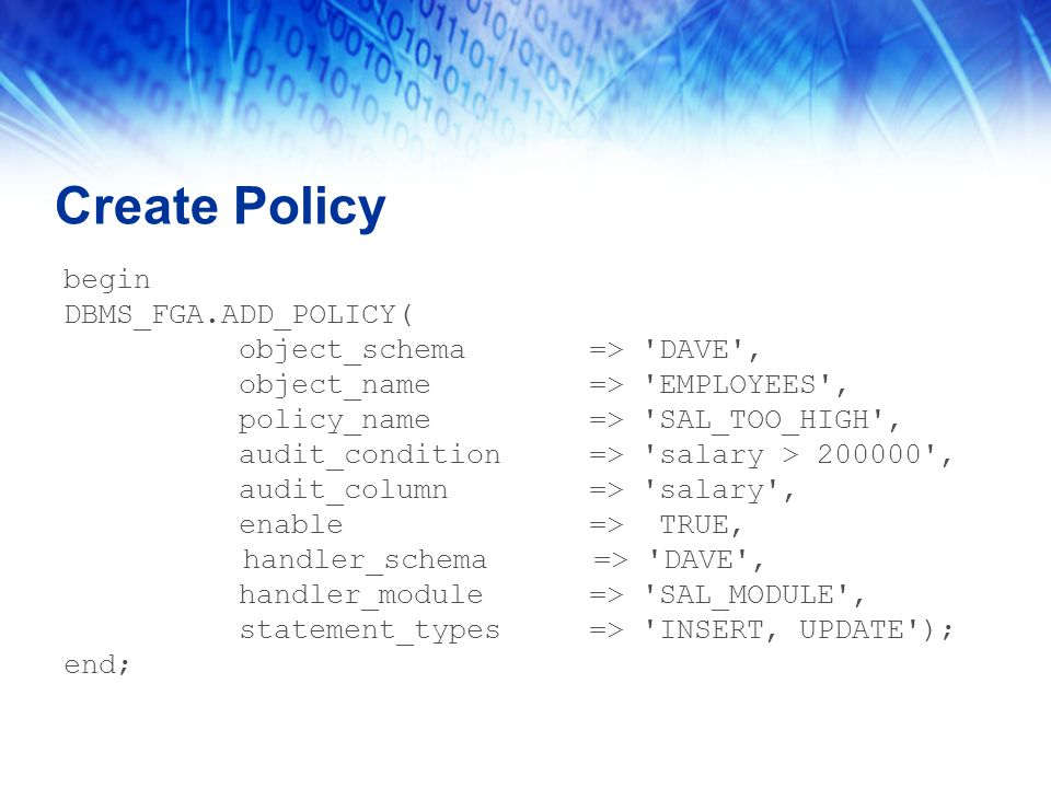 Create Policy begin DBMS_FGA.ADD_POLICY( object_schema => DAVE , object_name => EMPLOYEES , policy_name => SAL_TOO_HIGH , audit_condition => salary > 200000 , audit_column => salary , enable => TRUE, handler_schema => DAVE , handler_module => SAL_MODULE , statement_types => INSERT, UPDATE ); end;