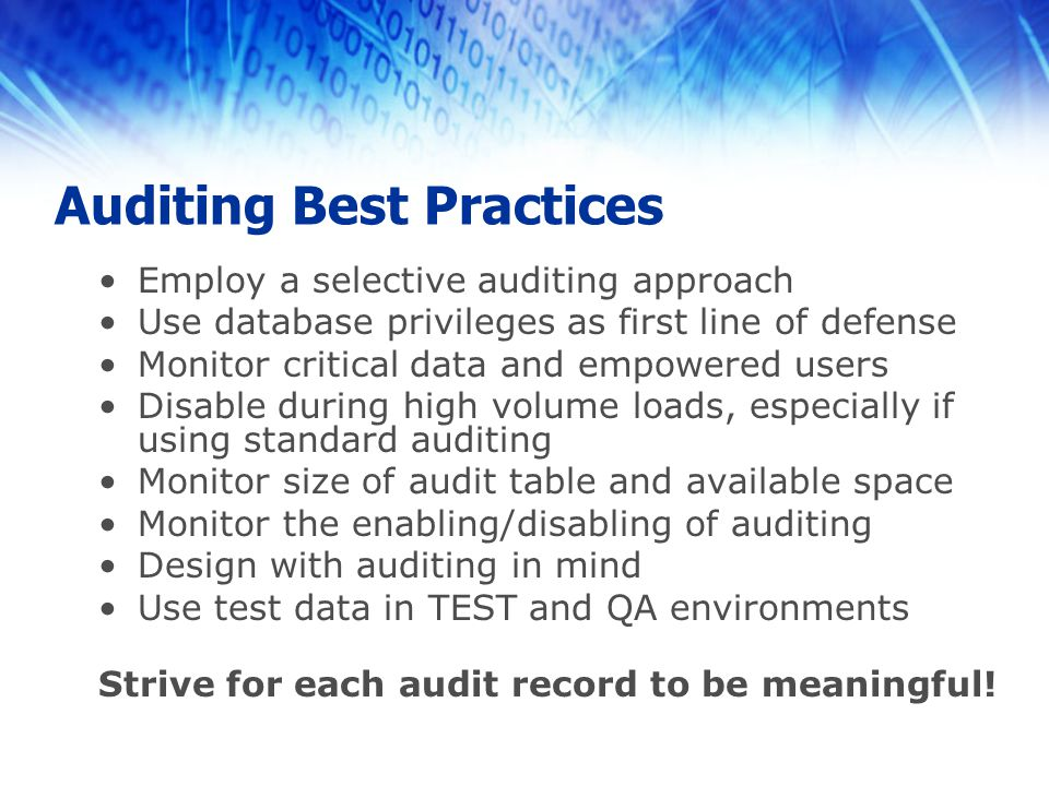 Auditing Best Practices Employ a selective auditing approach Use database privileges as first line of defense Monitor critical data and empowered users Disable during high volume loads, especially if using standard auditing Monitor size of audit table and available space Monitor the enabling/disabling of auditing Design with auditing in mind Use test data in TEST and QA environments Strive for each audit record to be meaningful!