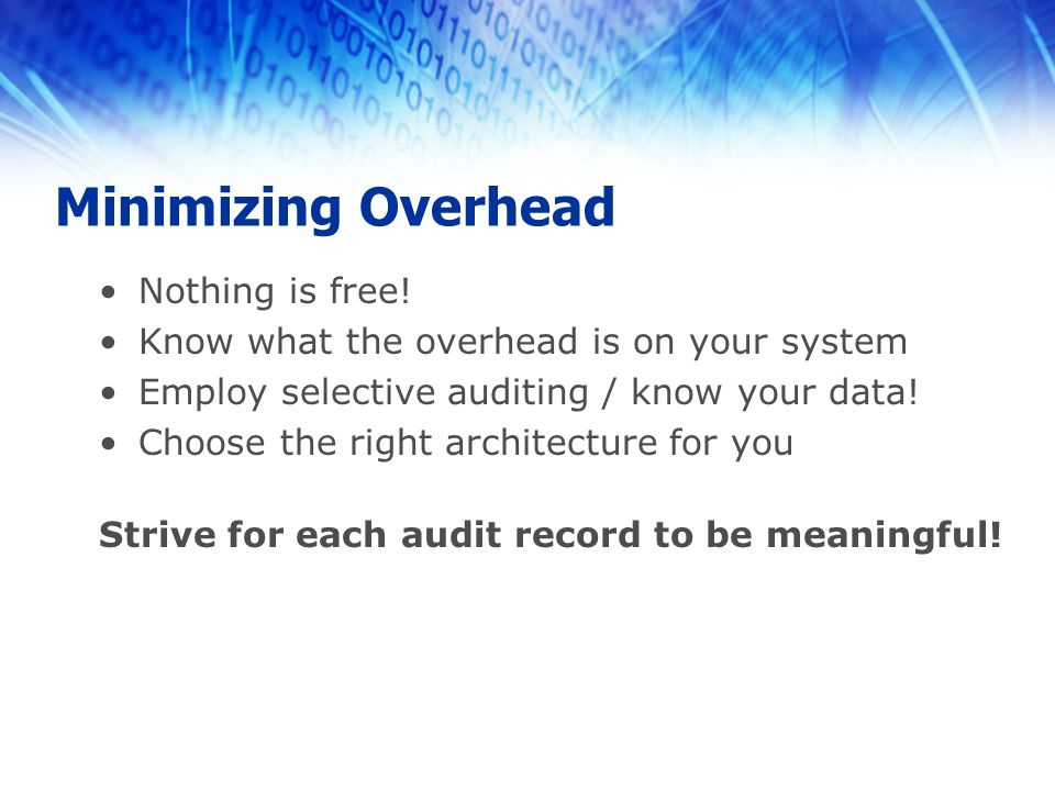 Minimizing Overhead Nothing is free! Know what the overhead is on your system Employ selective auditing / know your data! Choose the right architectur