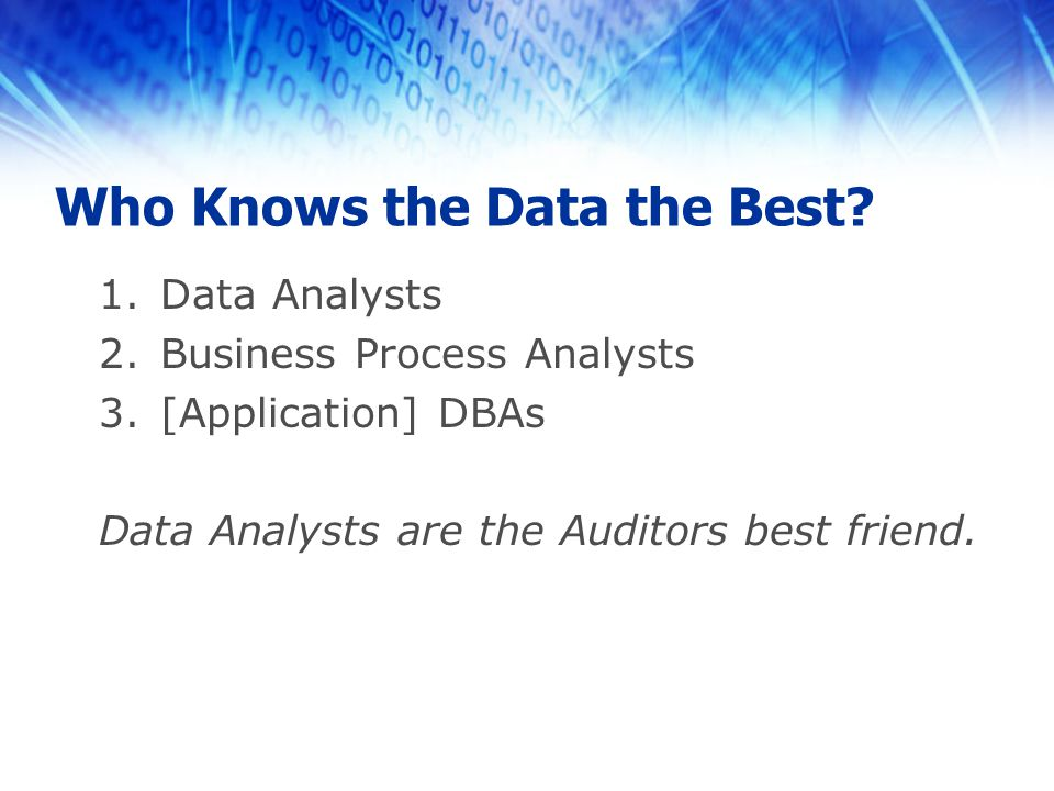Who Knows the Data the Best? 1.Data Analysts 2.Business Process Analysts 3.[Application] DBAs Data Analysts are the Auditors best friend.