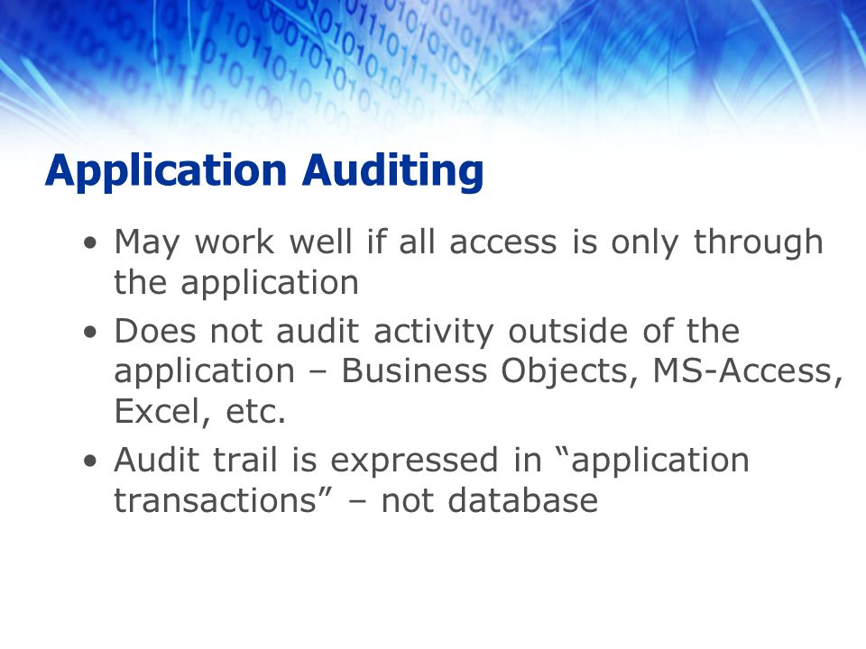 Application Auditing May work well if all access is only through the application Does not audit activity outside of the application – Business Objects