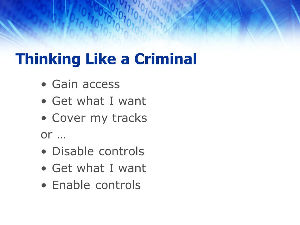 Thinking Like a Criminal Gain access Get what I want Cover my tracks or … Disable controls Get what I want Enable controls