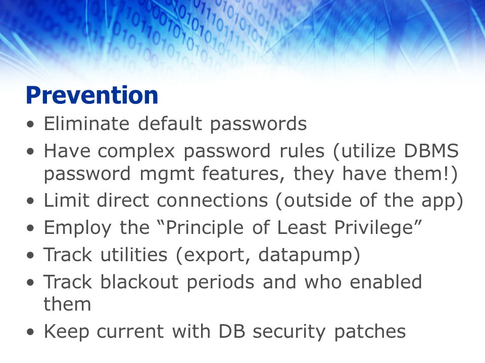 Prevention Eliminate default passwords Have complex password rules (utilize DBMS password mgmt features, they have them!) Limit direct connections (outside of the app) Employ the Principle of Least Privilege Track utilities (export, datapump) Track blackout periods and who enabled them Keep current with DB security patches