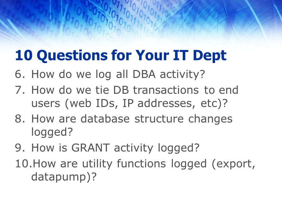 10 Questions for Your IT Dept 6.How do we log all DBA activity? 7.How do we tie DB transactions to end users (web IDs, IP addresses, etc)? 8.How are d