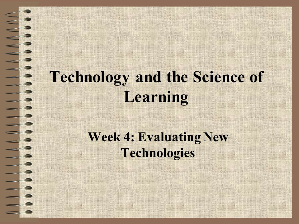 Technology and the Science of Learning Week 4: Evaluating New Technologies