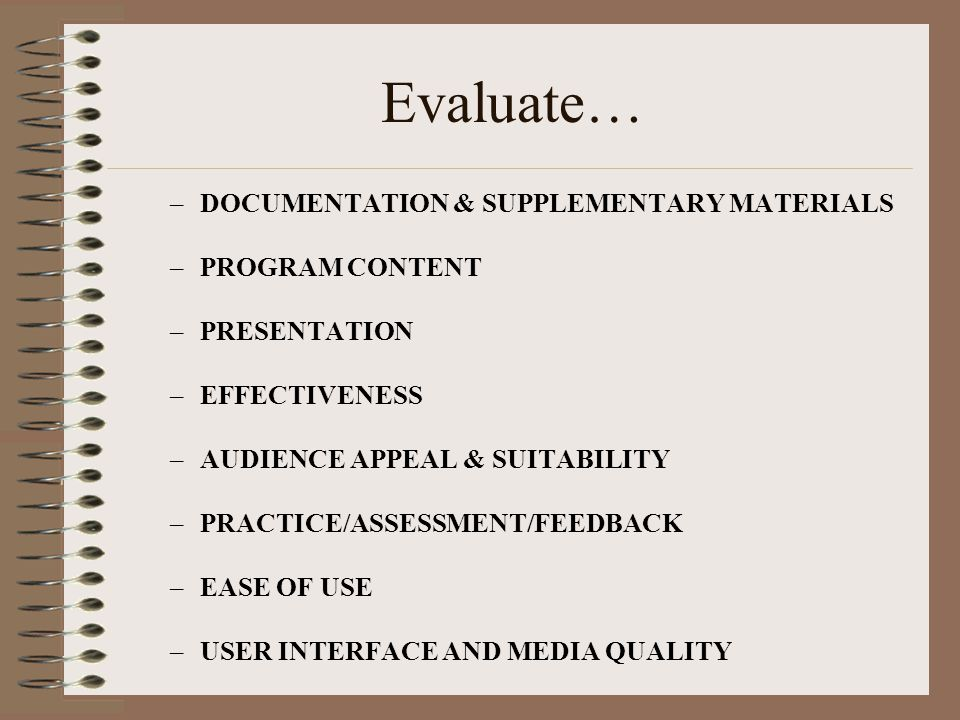 Evaluate… –DOCUMENTATION & SUPPLEMENTARY MATERIALS –PROGRAM CONTENT –PRESENTATION –EFFECTIVENESS –AUDIENCE APPEAL & SUITABILITY –PRACTICE/ASSESSMENT/FEEDBACK –EASE OF USE –USER INTERFACE AND MEDIA QUALITY