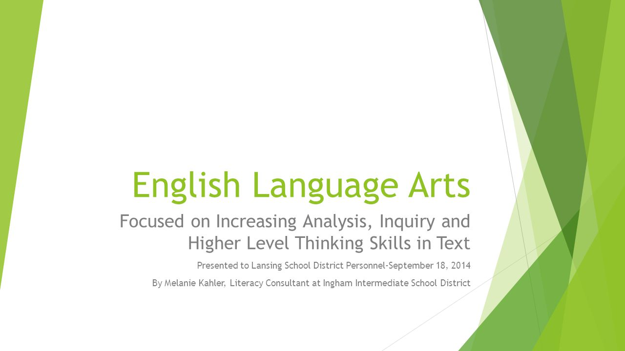 English Language Arts Focused on Increasing Analysis, Inquiry and Higher Level Thinking Skills in Text Presented to Lansing School District Personnel-September 18, 2014 By Melanie Kahler, Literacy Consultant at Ingham Intermediate School District