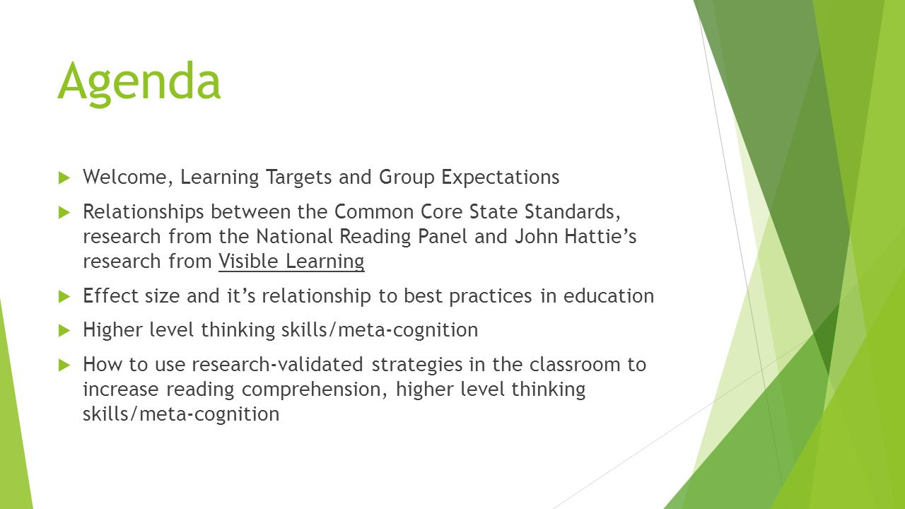Agenda  Welcome, Learning Targets and Group Expectations  Relationships between the Common Core State Standards, research from the National Reading Panel and John Hattie's research from Visible Learning  Effect size and it's relationship to best practices in education  Higher level thinking skills/meta-cognition  How to use research-validated strategies in the classroom to increase reading comprehension, higher level thinking skills/meta-cognition