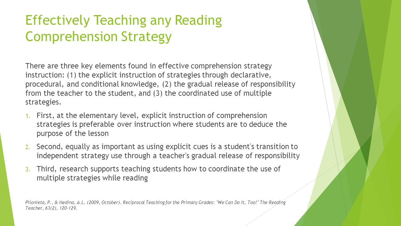 Effectively Teaching any Reading Comprehension Strategy There are three key elements found in effective comprehension strategy instruction: (1) the explicit instruction of strategies through declarative, procedural, and conditional knowledge, (2) the gradual release of responsibility from the teacher to the student, and (3) the coordinated use of multiple strategies.