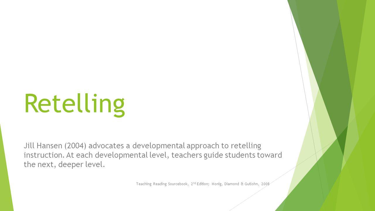 Retelling Jill Hansen (2004) advocates a developmental approach to retelling instruction.