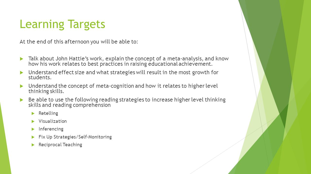 Learning Targets At the end of this afternoon you will be able to:  Talk about John Hattie's work, explain the concept of a meta-analysis, and know how his work relates to best practices in raising educational achievement.