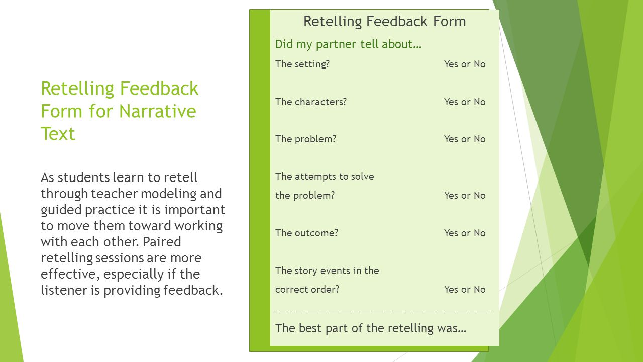 Retelling Feedback Form for Narrative Text Retelling Feedback Form Did my partner tell about… The setting?Yes or No The characters?Yes or No The problem?Yes or No The attempts to solve the problem?Yes or No The outcome?Yes or No The story events in the correct order?Yes or No _________________________________________ The best part of the retelling was… As students learn to retell through teacher modeling and guided practice it is important to move them toward working with each other.