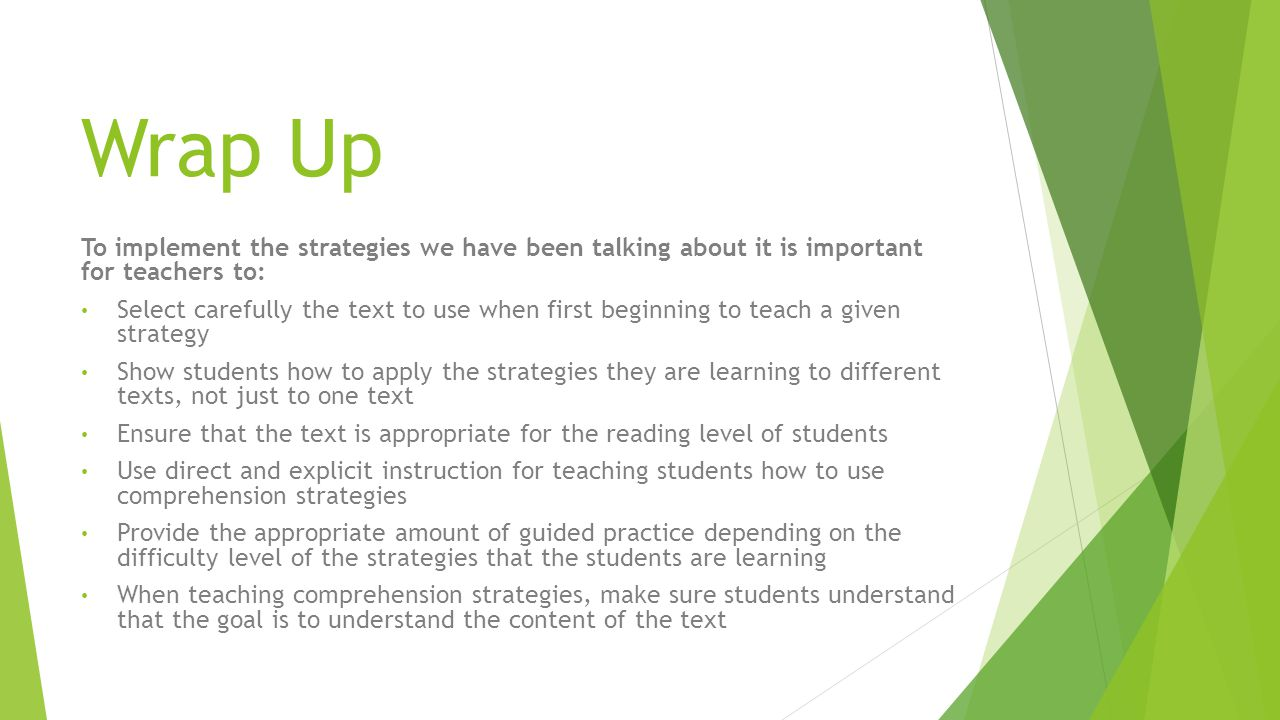 Wrap Up To implement the strategies we have been talking about it is important for teachers to: Select carefully the text to use when first beginning to teach a given strategy Show students how to apply the strategies they are learning to different texts, not just to one text Ensure that the text is appropriate for the reading level of students Use direct and explicit instruction for teaching students how to use comprehension strategies Provide the appropriate amount of guided practice depending on the difficulty level of the strategies that the students are learning When teaching comprehension strategies, make sure students understand that the goal is to understand the content of the text