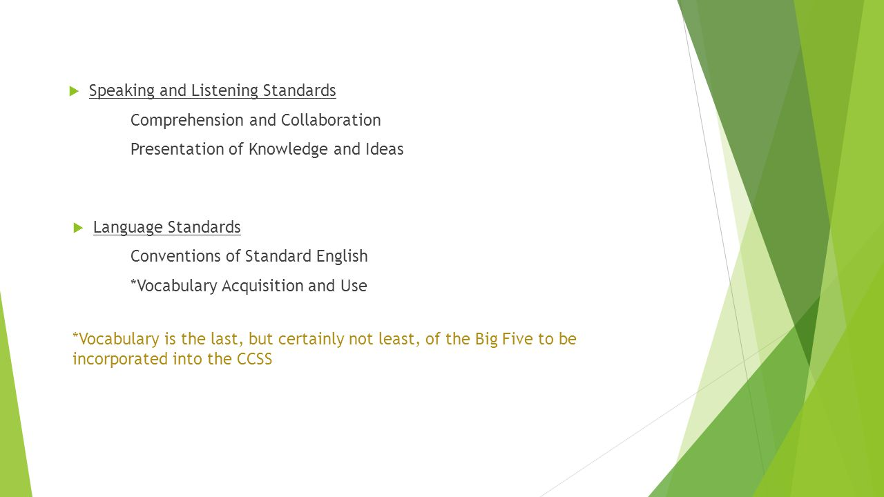 Speaking and Listening Standards Comprehension and Collaboration Presentation of Knowledge and Ideas  Language Standards Conventions of Standard English *Vocabulary Acquisition and Use *Vocabulary is the last, but certainly not least, of the Big Five to be incorporated into the CCSS