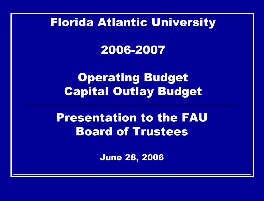 Florida Atlantic University 2006-2007 Operating Budget Capital Outlay Budget Presentation to the FAU Board of Trustees June 28, 2006