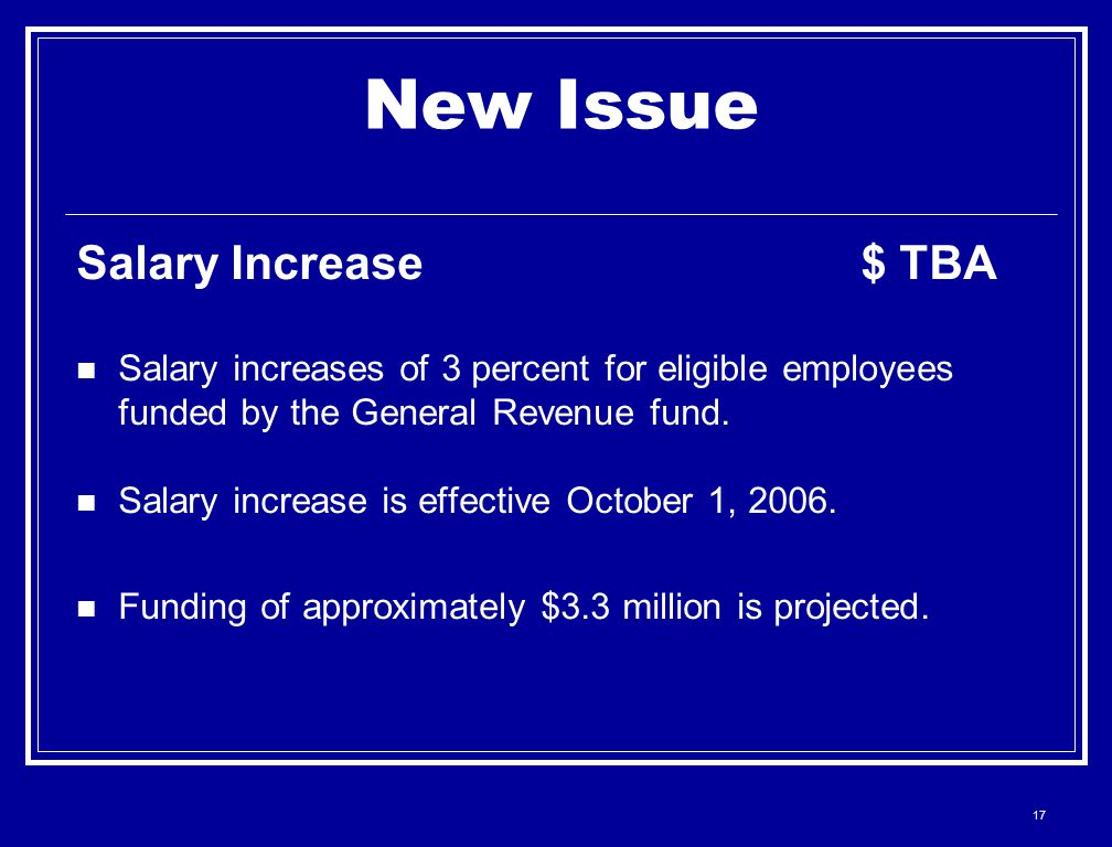 17 New Issue Salary Increase $ TBA Salary increases of 3 percent for eligible employees funded by the General Revenue fund.