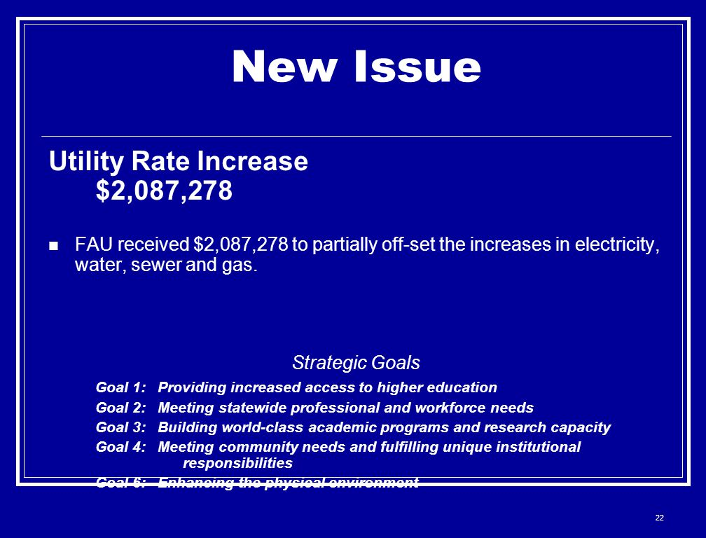 22 New Issue Utility Rate Increase $2,087,278 FAU received $2,087,278 to partially off-set the increases in electricity, water, sewer and gas. Strateg