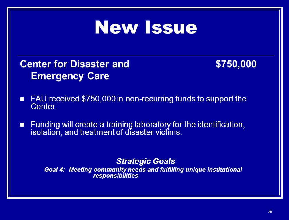 25 New Issue Center for Disaster and$750,000 Emergency Care FAU received $750,000 in non-recurring funds to support the Center. Funding will create a