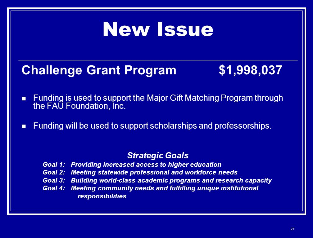 27 New Issue Challenge Grant Program $1,998,037 Funding is used to support the Major Gift Matching Program through the FAU Foundation, Inc. Funding wi