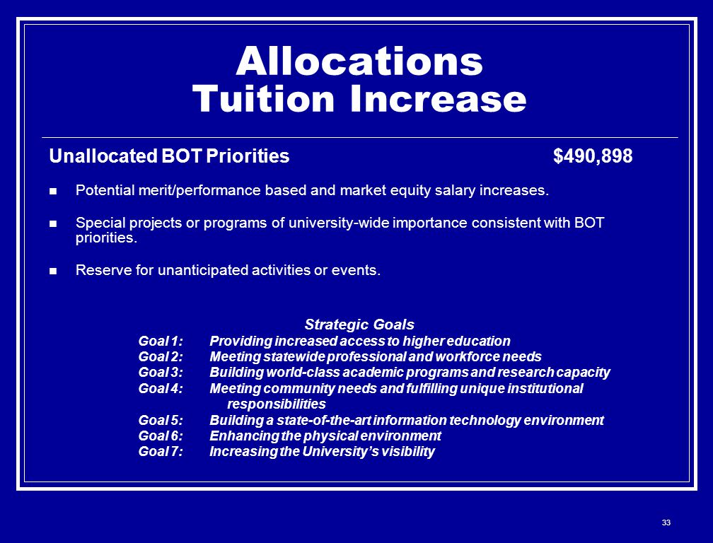 33 Allocations Tuition Increase Unallocated BOT Priorities $490,898 Potential merit/performance based and market equity salary increases.