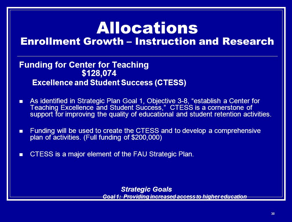 38 Allocations Enrollment Growth – Instruction and Research Funding for Center for Teaching $128,074 Excellence and Student Success (CTESS) As identified in Strategic Plan Goal 1, Objective 3-8, establish a Center for Teaching Excellence and Student Success, CTESS is a cornerstone of support for improving the quality of educational and student retention activities.