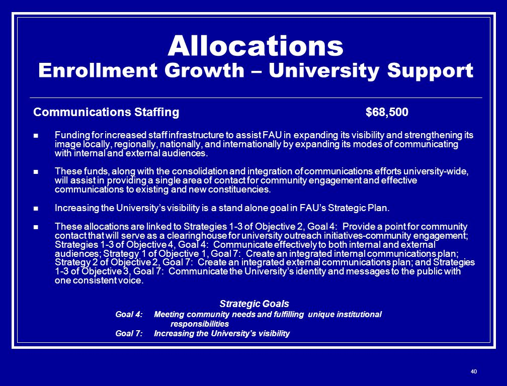 40 Allocations Enrollment Growth – University Support Communications Staffing$68,500 Funding for increased staff infrastructure to assist FAU in expanding its visibility and strengthening its image locally, regionally, nationally, and internationally by expanding its modes of communicating with internal and external audiences.