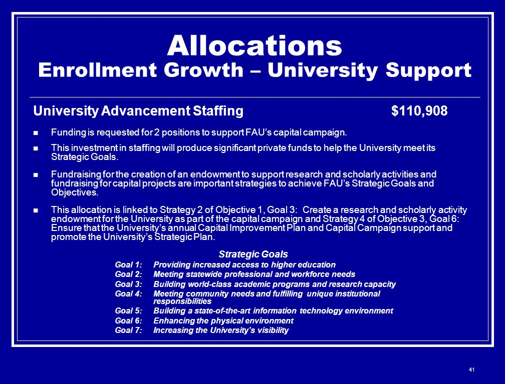 41 Allocations Enrollment Growth – University Support University Advancement Staffing$110,908 Funding is requested for 2 positions to support FAU's capital campaign.
