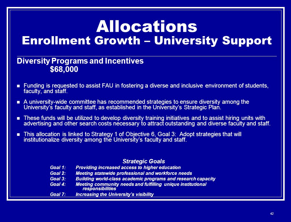 42 Allocations Enrollment Growth – University Support Diversity Programs and Incentives $68,000 Funding is requested to assist FAU in fostering a diverse and inclusive environment of students, faculty, and staff.