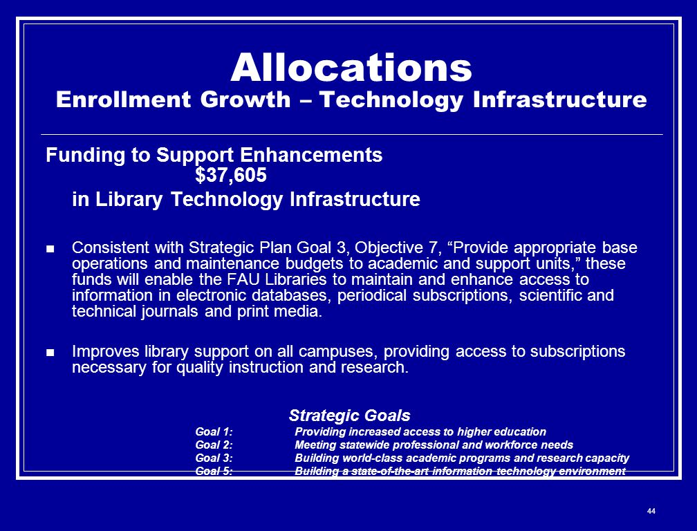 44 Allocations Enrollment Growth – Technology Infrastructure Funding to Support Enhancements $37,605 in Library Technology Infrastructure Consistent with Strategic Plan Goal 3, Objective 7, Provide appropriate base operations and maintenance budgets to academic and support units, these funds will enable the FAU Libraries to maintain and enhance access to information in electronic databases, periodical subscriptions, scientific and technical journals and print media.