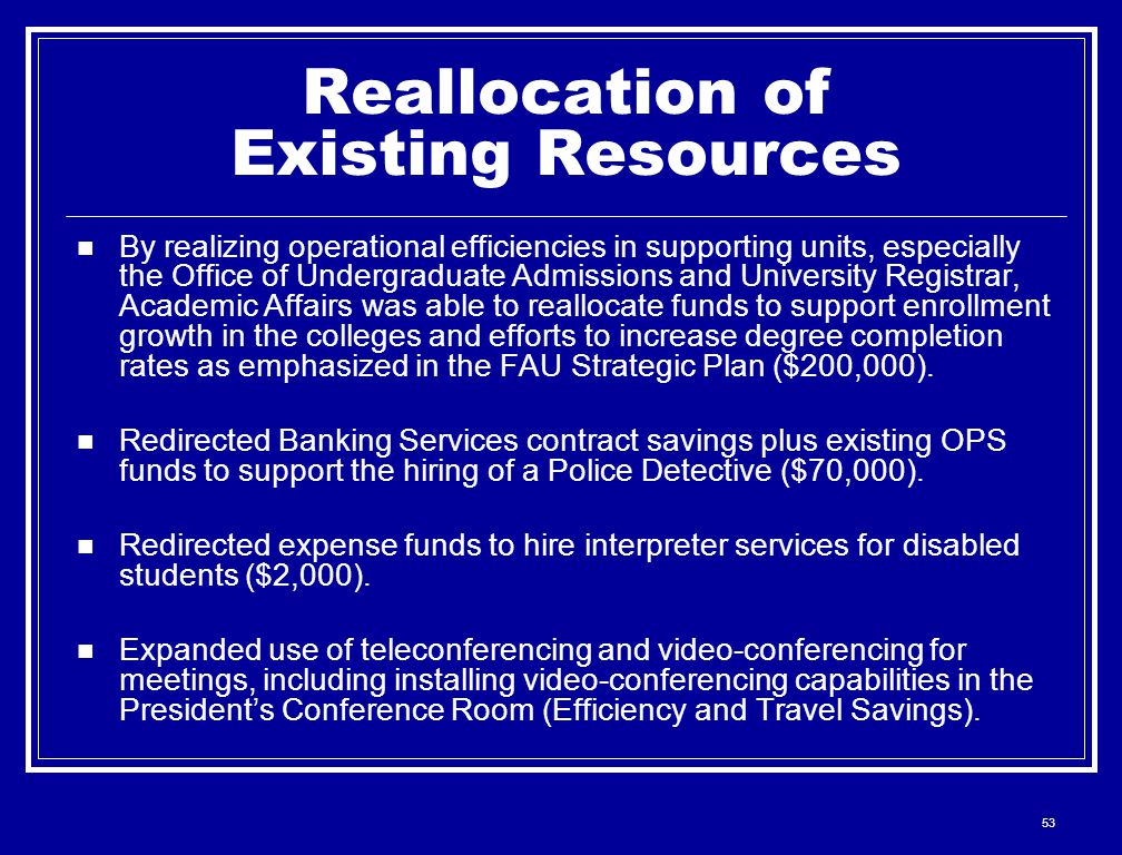 53 Reallocation of Existing Resources By realizing operational efficiencies in supporting units, especially the Office of Undergraduate Admissions and University Registrar, Academic Affairs was able to reallocate funds to support enrollment growth in the colleges and efforts to increase degree completion rates as emphasized in the FAU Strategic Plan ($200,000).