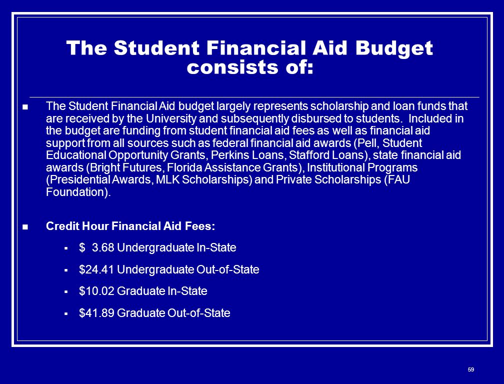 59 The Student Financial Aid Budget consists of: The Student Financial Aid budget largely represents scholarship and loan funds that are received by t