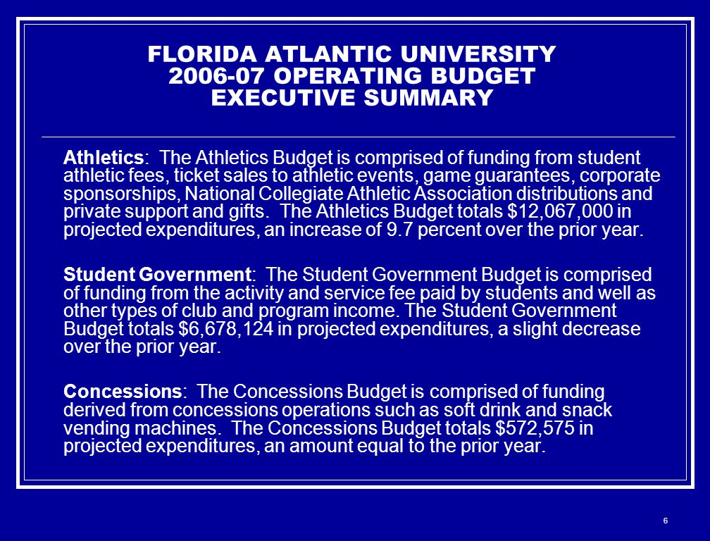 6 FLORIDA ATLANTIC UNIVERSITY 2006-07 OPERATING BUDGET EXECUTIVE SUMMARY Athletics: The Athletics Budget is comprised of funding from student athletic fees, ticket sales to athletic events, game guarantees, corporate sponsorships, National Collegiate Athletic Association distributions and private support and gifts.