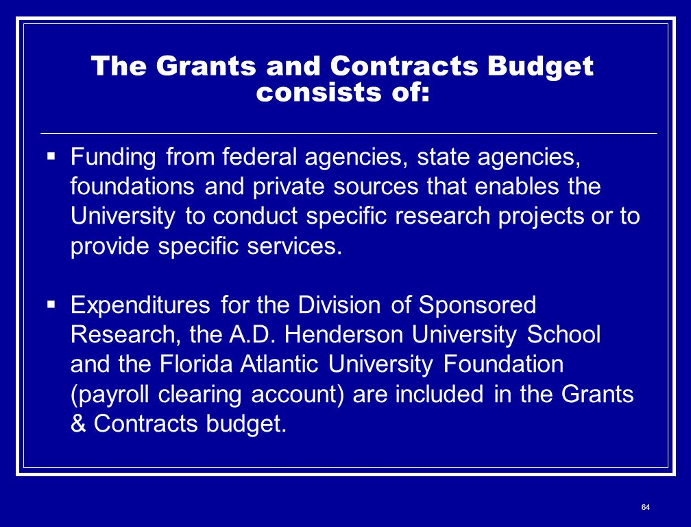 64 The Grants and Contracts Budget consists of:  Funding from federal agencies, state agencies, foundations and private sources that enables the University to conduct specific research projects or to provide specific services.