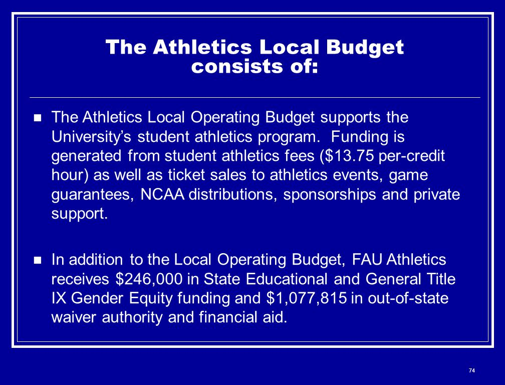 74 The Athletics Local Budget consists of: The Athletics Local Operating Budget supports the University's student athletics program.