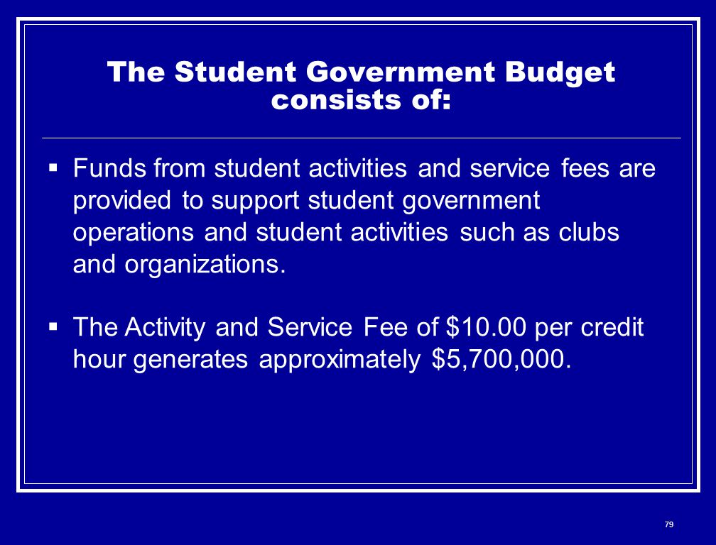 79 The Student Government Budget consists of:  Funds from student activities and service fees are provided to support student government operations and student activities such as clubs and organizations.