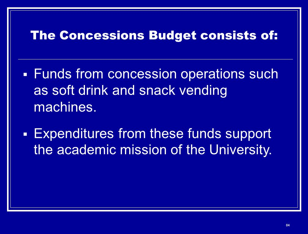 84 The Concessions Budget consists of:  Funds from concession operations such as soft drink and snack vending machines.