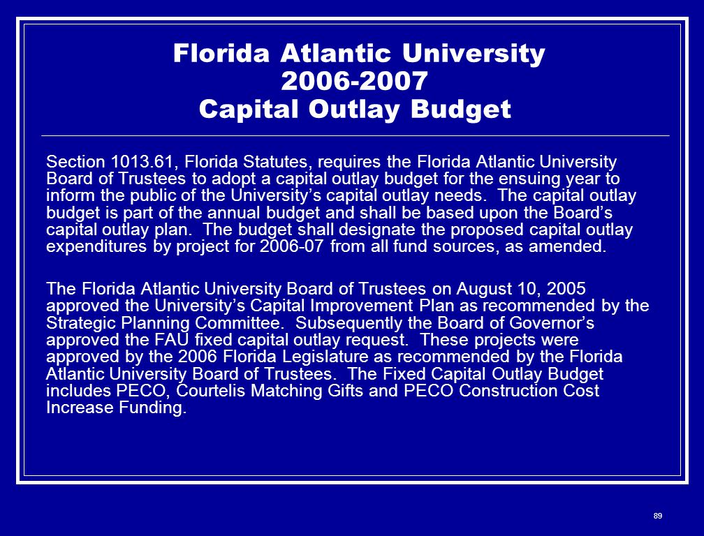 89 Florida Atlantic University 2006-2007 Capital Outlay Budget Section 1013.61, Florida Statutes, requires the Florida Atlantic University Board of Trustees to adopt a capital outlay budget for the ensuing year to inform the public of the University's capital outlay needs.