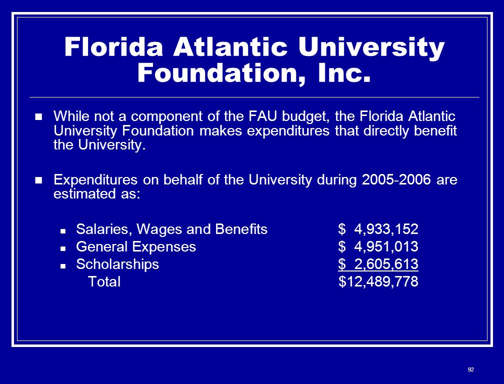 92 Florida Atlantic University Foundation, Inc. While not a component of the FAU budget, the Florida Atlantic University Foundation makes expenditures