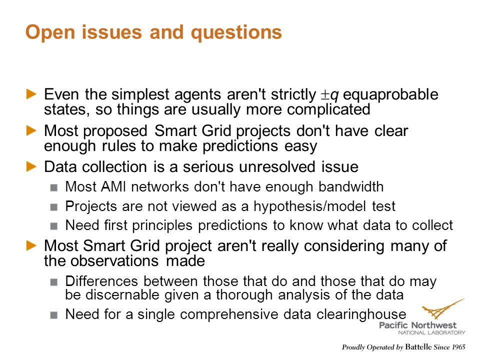 Open issues and questions Even the simplest agents aren t strictly  q equaprobable states, so things are usually more complicated Most proposed Smart Grid projects don t have clear enough rules to make predictions easy Data collection is a serious unresolved issue Most AMI networks don t have enough bandwidth Projects are not viewed as a hypothesis/model test Need first principles predictions to know what data to collect Most Smart Grid project aren t really considering many of the observations made Differences between those that do and those that do may be discernable given a thorough analysis of the data Need for a single comprehensive data clearinghouse