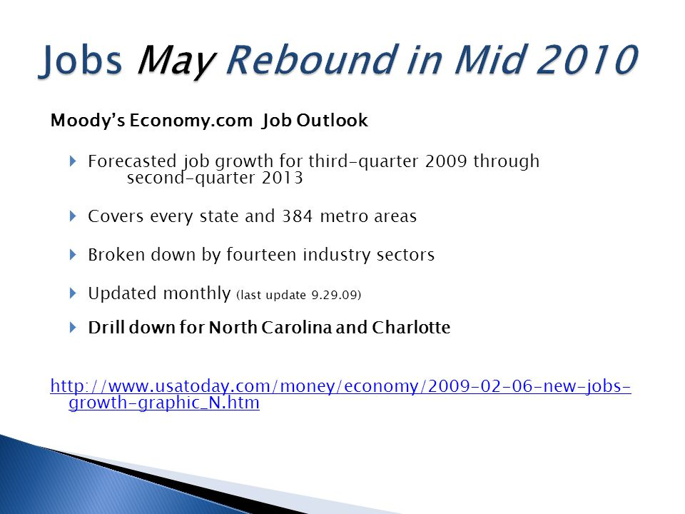 Moody's Economy.com Job Outlook  Forecasted job growth for third-quarter 2009 through second-quarter 2013  Covers every state and 384 metro areas  Broken down by fourteen industry sectors  Updated monthly (last update 9.29.09)  Drill down for North Carolina and Charlotte http://www.usatoday.com/money/economy/2009-02-06-new-jobs- growth-graphic_N.htm