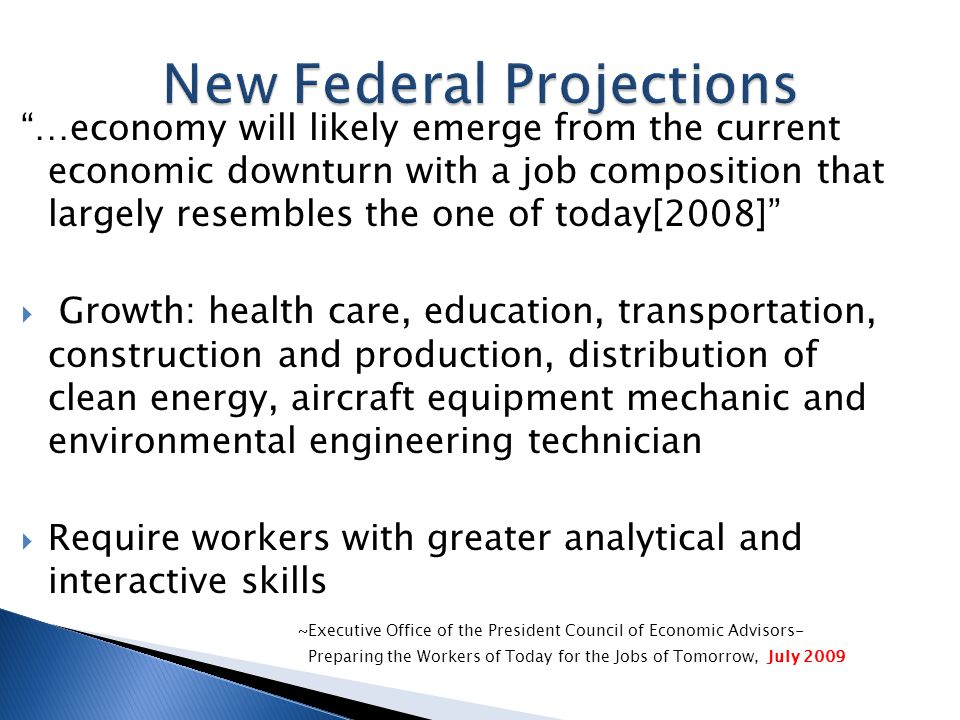 …economy will likely emerge from the current economic downturn with a job composition that largely resembles the one of today[2008]  Growth: health care, education, transportation, construction and production, distribution of clean energy, aircraft equipment mechanic and environmental engineering technician  Require workers with greater analytical and interactive skills ~Executive Office of the President Council of Economic Advisors- Preparing the Workers of Today for the Jobs of Tomorrow, July 2009