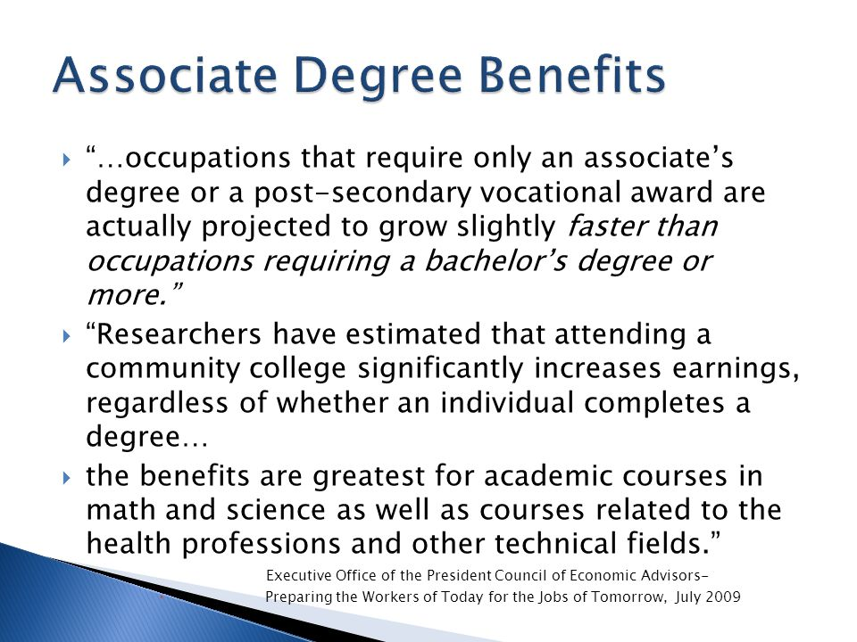 …occupations that require only an associate's degree or a post-secondary vocational award are actually projected to grow slightly faster than occupations requiring a bachelor's degree or more.  Researchers have estimated that attending a community college significantly increases earnings, regardless of whether an individual completes a degree…  the benefits are greatest for academic courses in math and science as well as courses related to the health professions and other technical fields. Executive Office of the President Council of Economic Advisors-  Preparing the Workers of Today for the Jobs of Tomorrow, July 2009