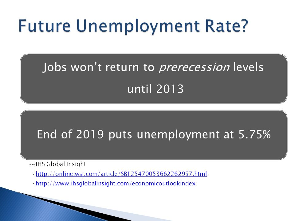 Jobs won't return to prerecession levels until 2013 End of 2019 puts unemployment at 5.75% ~IHS Global Insight http://online.wsj.com/article/SB125470053662262957.html http://www.ihsglobalinsight.com/economicoutlookindex