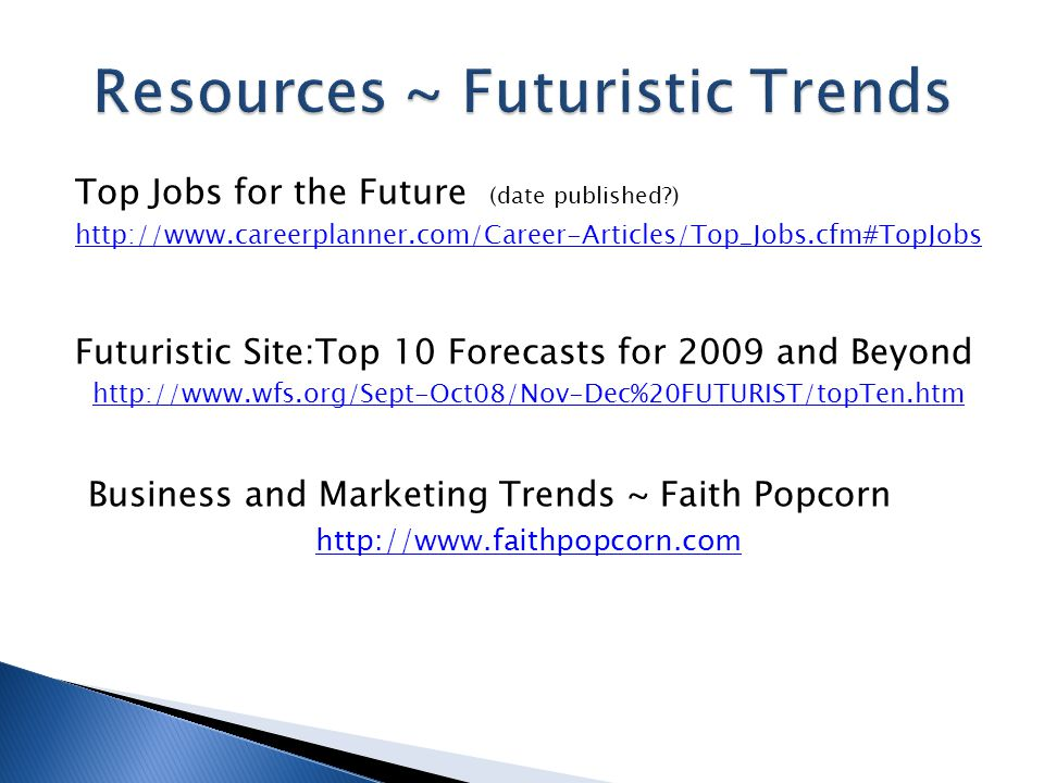 Top Jobs for the Future (date published ) http://www.careerplanner.com/Career-Articles/Top_Jobs.cfm#TopJobs Futuristic Site:Top 10 Forecasts for 2009 and Beyond http://www.wfs.org/Sept-Oct08/Nov-Dec%20FUTURIST/topTen.htm Business and Marketing Trends ~ Faith Popcorn http://www.faithpopcorn.com