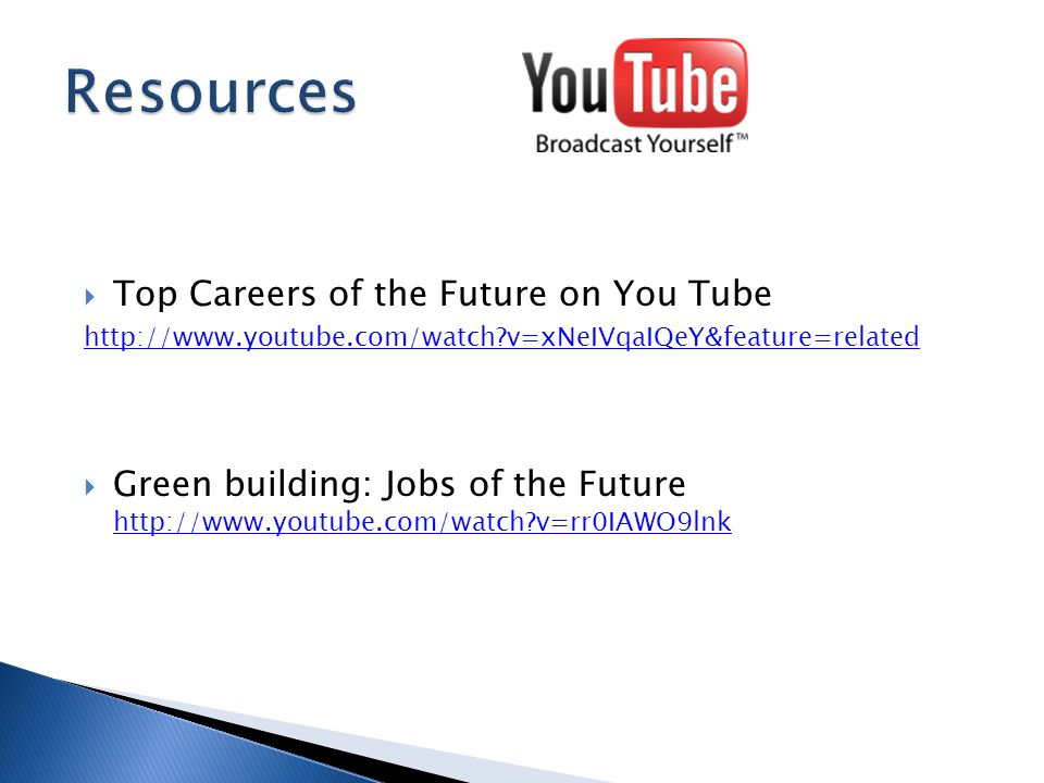  Top Careers of the Future on You Tube http://www.youtube.com/watch v=xNeIVqaIQeY&feature=related  Green building: Jobs of the Future http://www.youtube.com/watch v=rr0IAWO9lnk http://www.youtube.com/watch v=rr0IAWO9lnk