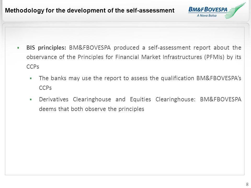 8  BIS principles: BM&FBOVESPA produced a self-assessment report about the observance of the Principles for Financial Market Infrastructures (PFMIs) by its CCPs  The banks may use the report to assess the qualification BM&FBOVESPA's CCPs  Derivatives Clearinghouse and Equities Clearinghouse: BM&FBOVESPA deems that both observe the principles Methodology for the development of the self-assessment