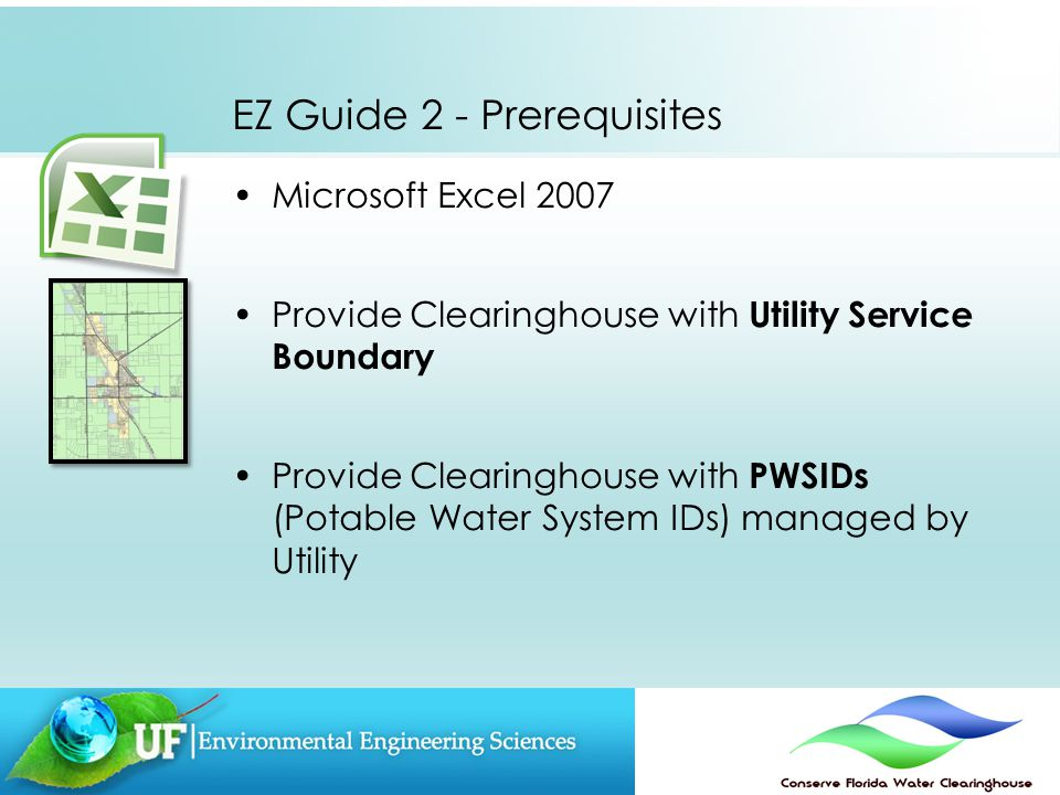 EZ Guide 2 - Prerequisites Microsoft Excel 2007 Provide Clearinghouse with Utility Service Boundary Provide Clearinghouse with PWSIDs (Potable Water System IDs) managed by Utility