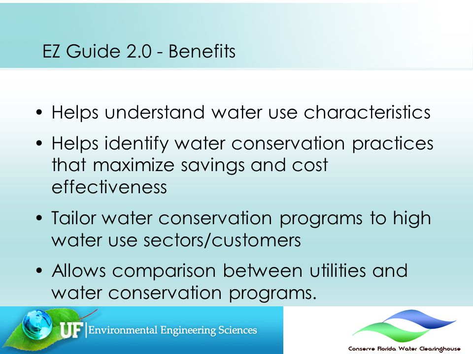 EZ Guide 2.0 - Benefits Helps understand water use characteristics Helps identify water conservation practices that maximize savings and cost effectiveness Tailor water conservation programs to high water use sectors/customers Allows comparison between utilities and water conservation programs.