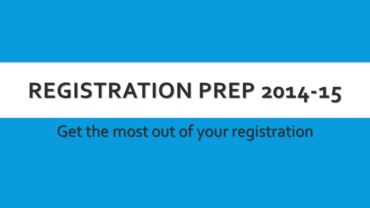 REGISTRATION PREP 2014-15 Get the most out of your registration