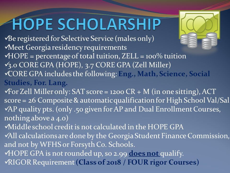 Be registered for Selective Service (males only) Meet Georgia residency requirements HOPE = percentage of total tuition, ZELL = 100% tuition 3.0 CORE GPA (HOPE), 3.7 CORE GPA (Zell Miller) CORE GPA includes the following: Eng., Math, Science, Social Studies, For.